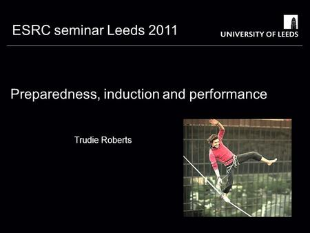ESRC seminar Leeds 2011 Preparedness, induction and performance Trudie Roberts University of Leeds.