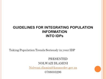 GUIDELINES FOR INTEGRATING POPULATION INFORMATION INTO IDPs Taking Population Trends Seriously in your IDP PRESENTED NOLWAZI DLAMINI