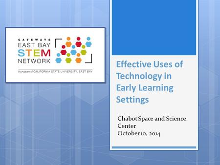 Effective Uses of Technology in Early Learning Settings Chabot Space and Science Center October 10, 2014.