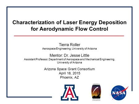 Characterization of Laser Energy Deposition for Aerodynamic Flow Control Tierra Roller Aerospace Engineering, University of Arizona Mentor: Dr. Jesse Little.