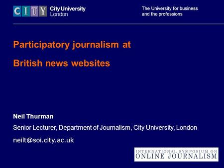 The University for business and the professions Participatory journalism at British news websites Neil Thurman Senior Lecturer, Department of Journalism,