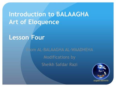 Introduction to BALAAGHA Art of Eloquence Lesson Four From AL-BALAAGHA AL-WAADHEHA Modifications by Sheikh Safdar Razi.