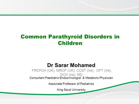 . Common Parathyroid Disorders in Children Dr Sarar Mohamed FRCPCH (UK), MRCP (UK), CCST (Ire), CPT (Ire), DCH (Ire), MD Consultant Paediatric Endocrinologist.