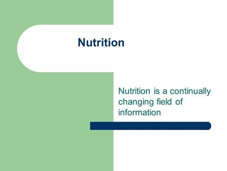 Nutrition Nutrition is a continually changing field of information.