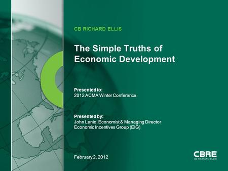 February 2, 2012 The Simple Truths of Economic Development CB RICHARD ELLIS Presented to: 2012 ACMA Winter Conference Presented by: John Lenio, Economist.