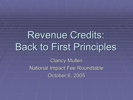 Revenue Credits: Back to First Principles Clancy Mullen National Impact Fee Roundtable October 6, 2005.