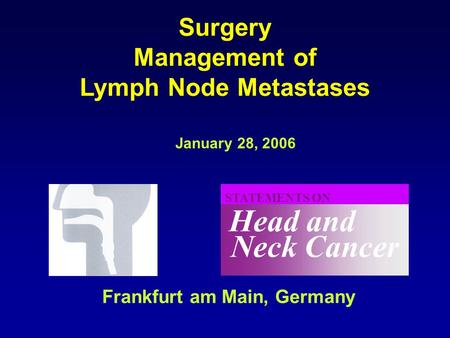Neck Cancer Head and STATEMENTS ON January 28, 2006 Frankfurt am Main, Germany Surgery Management of Lymph Node Metastases.