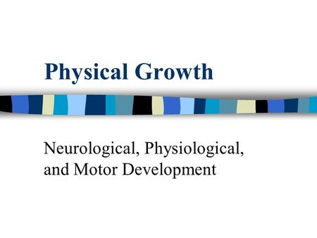 Physical Growth Neurological, Physiological, and Motor Development.