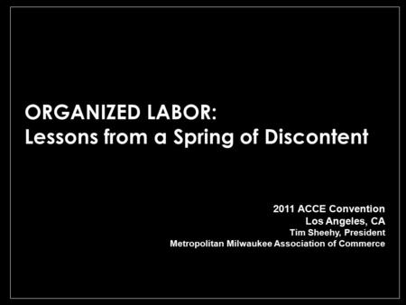 ORGANIZED LABOR: Lessons from a Spring of Discontent 2011 ACCE Convention Los Angeles, CA Tim Sheehy, President Metropolitan Milwaukee Association of Commerce.