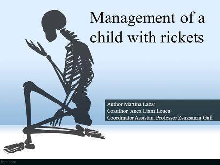 Management of a child with rickets Author Martina Lazăr Coauthor Anca Liana Leuca Coordinator Assistant Professor Zsuzsanna Gall.