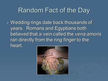 Random Fact of the Day  Wedding rings date back thousands of years. Romans and Egyptians both believed that a vein called the vena amoris ran directly.