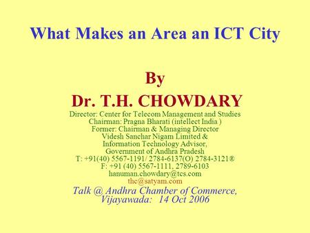 What Makes an Area an ICT City By Dr. T.H. CHOWDARY Director: Center for Telecom Management and Studies Chairman: Pragna Bharati (intellect India ) Former:
