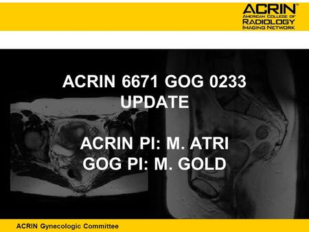 ACRIN Abdominal Committee ACRIN Gynecologic Committee ACRIN 6671 GOG 0233 UPDATE ACRIN PI: M. ATRI GOG PI: M. GOLD.