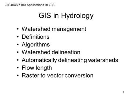 1 GIS in Hydrology Watershed management Definitions Algorithms Watershed delineation Automatically delineating watersheds Flow length Raster to vector.