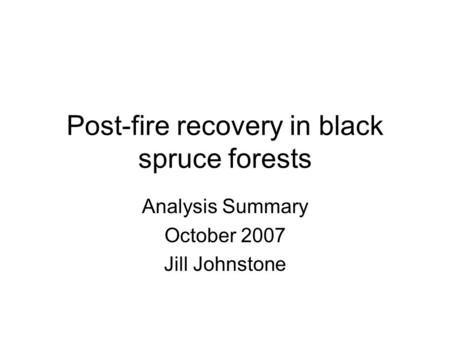 Post-fire recovery in black spruce forests Analysis Summary October 2007 Jill Johnstone.