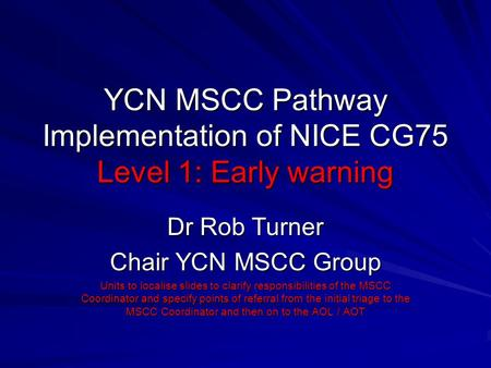 YCN MSCC Pathway Implementation of NICE CG75 Level 1: Early warning Dr Rob Turner Chair YCN MSCC Group Units to localise slides to clarify responsibilities.