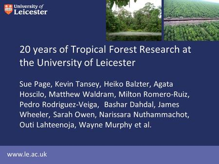Www.le.ac.uk 20 years of Tropical Forest Research at the University of Leicester Sue Page, Kevin Tansey, Heiko Balzter, Agata Hoscilo, Matthew Waldram,
