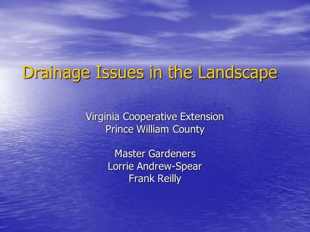 Drainage Issues in the Landscape Virginia Cooperative Extension Prince William County Master Gardeners Lorrie Andrew-Spear Frank Reilly.