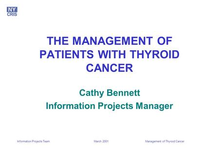 March 2001Management of Thyroid CancerInformation Projects Team THE MANAGEMENT OF PATIENTS WITH THYROID CANCER Cathy Bennett Information Projects Manager.