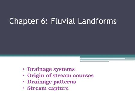 Chapter 6: Fluvial Landforms Drainage systems Origin of stream courses Drainage patterns Stream capture.