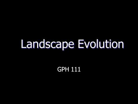 Landscape Evolution GPH 111. What is landscape evolution?  The overall topographic alteration of continental surfaces from their tectonic construction.
