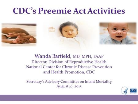 CDC's Preemie Act Activities Wanda Barfield, MD, MPH, FAAP Director, Division of Reproductive Health National Center for Chronic Disease Prevention and.