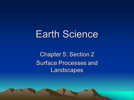 Earth Science Chapter 5: Section 2 Surface Processes and Landscapes.