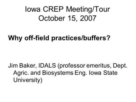 Iowa CREP Meeting/Tour October 15, 2007 Why off-field practices/buffers? Jim Baker, IDALS (professor emeritus, Dept. Agric. and Biosystems Eng. Iowa State.