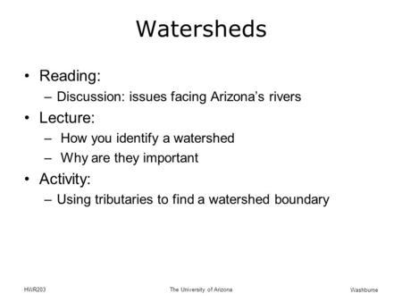 Washburne HWR203The University of Arizona Watersheds Reading: –Discussion: issues facing Arizona's rivers Lecture: – How you identify a watershed – Why.
