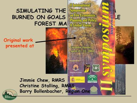 SIMULATING THE IMPACT OF AREA BURNED ON GOALS FOR SUSTAINABLE FOREST MANAGEMENT Jimmie Chew, RMRS Christine Stalling, RMRS Barry Bollenbacher, Region One.