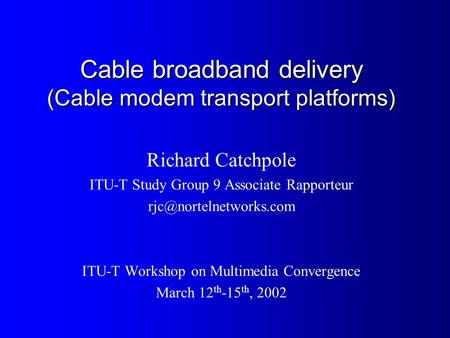Cable broadband delivery (Cable modem transport platforms) Richard Catchpole ITU-T Study Group 9 Associate Rapporteur ITU-T Workshop.