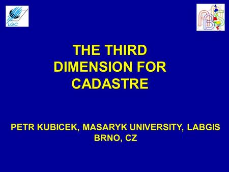 THE THIRD DIMENSION FOR CADASTRE PETR KUBICEK, MASARYK UNIVERSITY, LABGIS BRNO, CZ.