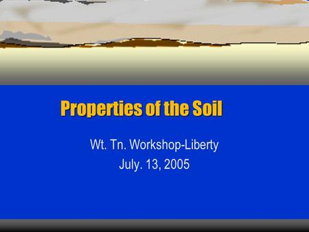 Properties of the Soil Wt. Tn. Workshop-Liberty July. 13, 2005.