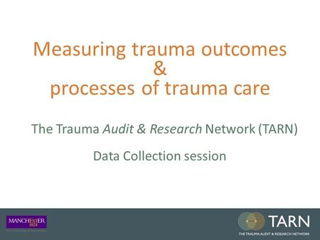 Measuring trauma outcomes & processes of trauma care The Trauma Audit & Research Network (TARN) Data Collection session.