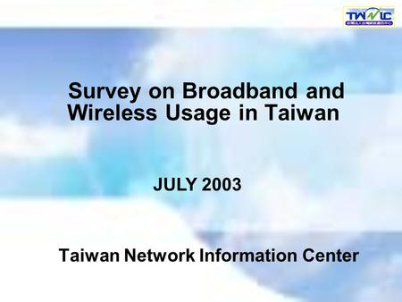 Survey on Broadband and Wireless Usage in Taiwan Taiwan Network Information Center JULY 2003.