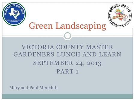 VICTORIA COUNTY MASTER GARDENERS LUNCH AND LEARN SEPTEMBER 24, 2013 PART 1 Green Landscaping Mary and Paul Meredith.