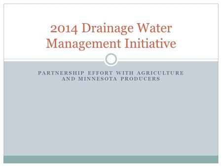 PARTNERSHIP EFFORT WITH AGRICULTURE AND MINNESOTA PRODUCERS 2014 Drainage Water Management Initiative.