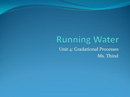 Unit 4: Gradational Processes Ms. Thind. Running Water Today we will: Identify the processes associated with running water AND Identify the erosional.
