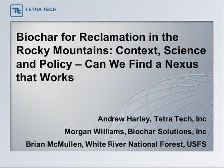 Biochar for Reclamation in the Rocky Mountains: Context, Science and Policy – Can We Find a Nexus that Works Andrew Harley, Tetra Tech, Inc Morgan Williams,