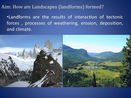 Aim: How are Landscapes (landforms) formed? Landforms are the results of interaction of tectonic forces, processes of weathering, erosion, deposition,