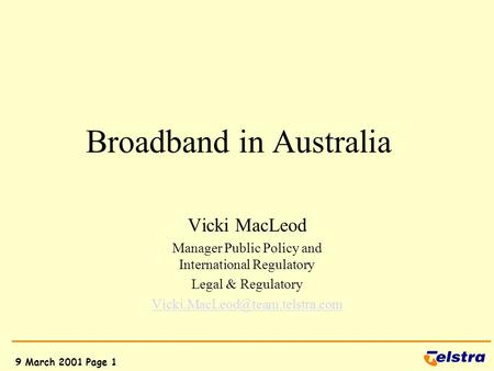 9 March 2001 Page 1 Broadband in Australia Vicki MacLeod Manager Public Policy and International Regulatory Legal & Regulatory