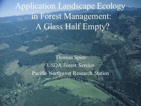 Application Landscape Ecology in Forest Management: A Glass Half Empty? Thomas Spies USDA Forest Service Pacific Northwest Research Station.