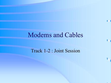 Modems and Cables Track 1-2 : Joint Session. Objective Internet connection types, Dial-up networking details &Troubleshooting Tips.
