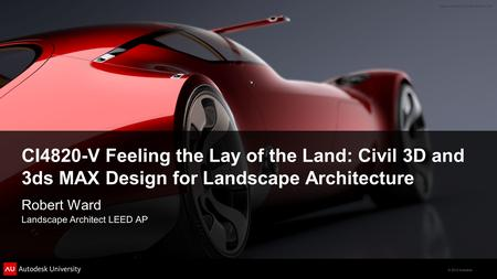 © 2012 Autodesk CI4820-V Feeling the Lay of the Land: Civil 3D and 3ds MAX Design for Landscape Architecture Robert Ward Landscape Architect LEED AP.