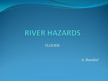 FLOODS A. Ramdial. INTRODUCTION Floods are a natural river process in response to changes in drainage basin inputs (precipitation / melt-water runoff)