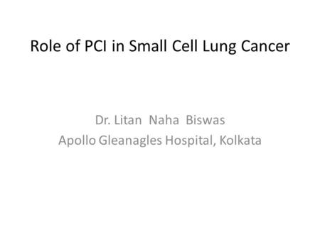 Role of PCI in Small Cell Lung Cancer Dr. Litan Naha Biswas Apollo Gleanagles Hospital, Kolkata.