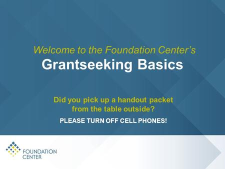 Grantseeking Basics Did you pick up a handout packet from the table outside? PLEASE TURN OFF CELL PHONES! Welcome to the Foundation Center's.