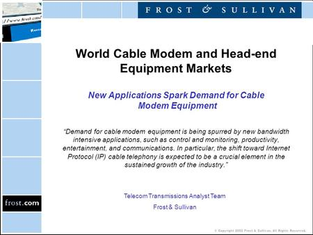 © Copyright 2002 Frost & Sullivan. All Rights Reserved. World Cable Modem and Head-end Equipment Markets New Applications Spark Demand for Cable Modem.