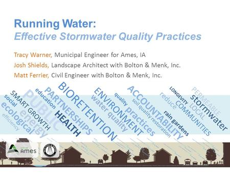 Energy PUBLIC Running Water: Effective Stormwater Quality Practices Tracy Warner, Municipal Engineer for Ames, IA Josh Shields, Landscape Architect with.