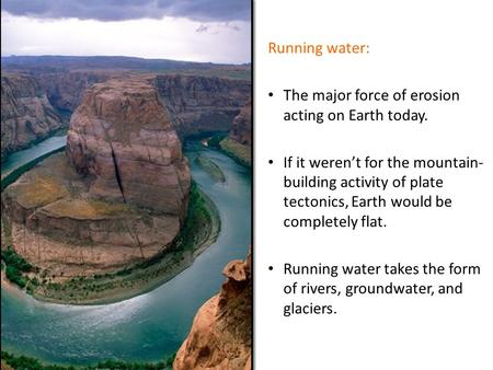Running water: The major force of erosion acting on Earth today. If it weren't for the mountain- building activity of plate tectonics, Earth would be completely.